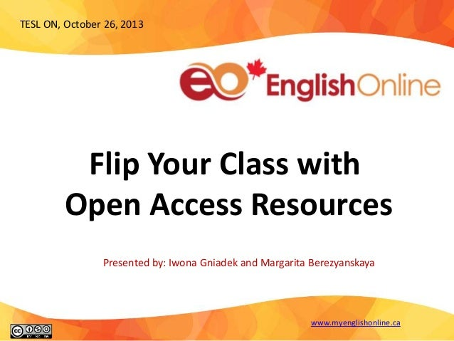 TESL ON, October 26, 2013  Flip Your Class with Open Access Resources Presented by: Iwona Gniadek and Margarita Berezyansk...