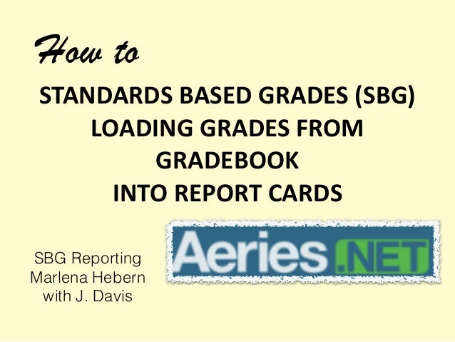 How to  STANDARDS  BASED  GRADES  (SBG)  LOADING  GRADES  FROM  GRADEBOOK  INTO  REPORT  CARDS  SBG Reporting  Marlena Heb...