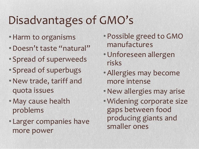advantages disadvantages there genetically modified food Gmos: advantages vs disadvantages according to the world heath organization (who), genetically modified organisms (gmos) are defined as organisms, which dna has been altered in a non-natural way and there are lots of concerns and questions about how gmos could harm biodiversity and ecosystems.