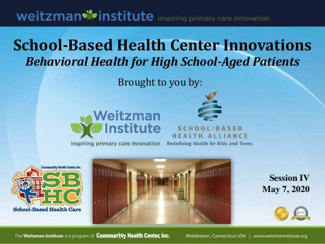 School-Based Health Center Innovations Behavioral Health for High School-Aged Patients Session IV May 7, 2020 Brought to y...