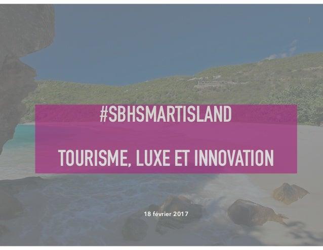 #SBHSMARTISLAND TOURISME, LUXE ET INNOVATION 1 18 février 2017