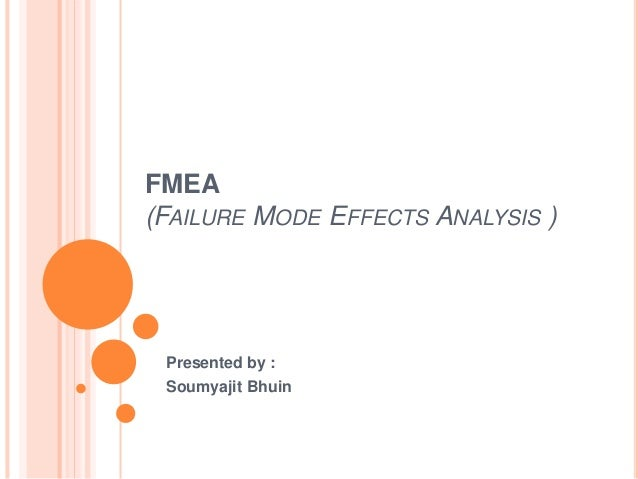 FMEA (FAILURE MODE EFFECTS ANALYSIS ) Presented by : Soumyajit Bhuin
