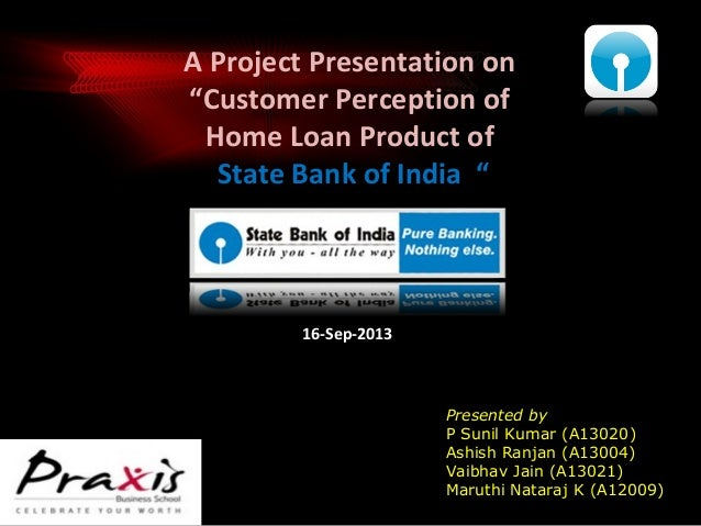 "A Project Presentation on ""Customer Perception of Home Loan Product of State Bank of India ""  16-Sep-2013  Presented by P ..."