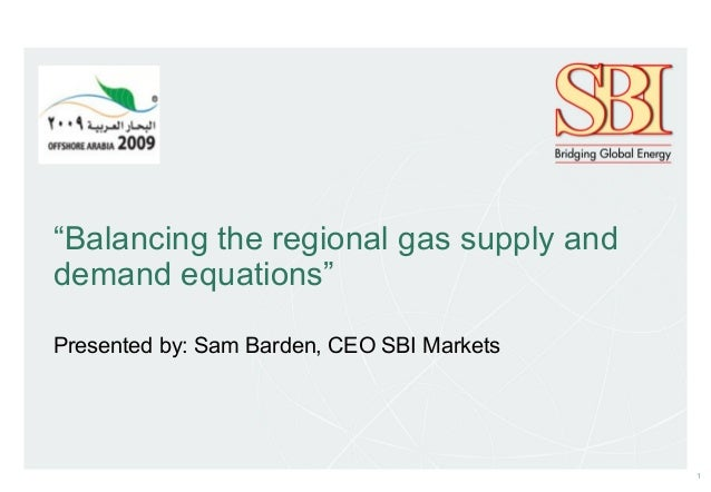 """1 """"Balancing the regional gas supply and demand equations"""" Presented by: Sam Barden, CEO SBI Markets"""