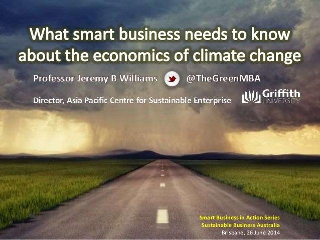 Smart Business in Action Series Sustainable Business Australia Brisbane, 26 June 2014 Professor Jeremy B Williams Director...