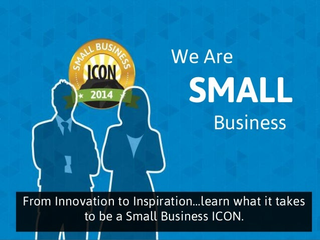 We Are  SMALL Business  From Innovation to Inspiration…learn what it takes to be a Small Business ICON.