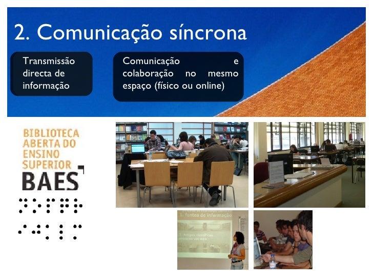 2. Comunicação síncrona Transmissão directa de informação  Comunicação e colaboração no mesmo espaço (físico ou online)
