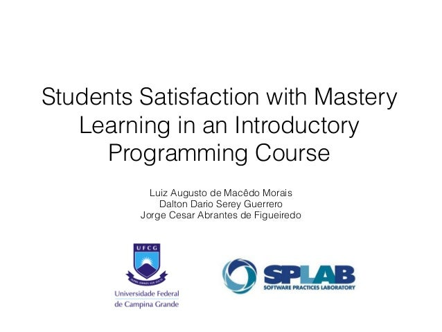 Students Satisfaction with Mastery  Learning in an Introductory  Programming Course  Luiz Augusto de Macêdo Morais  Dalton...