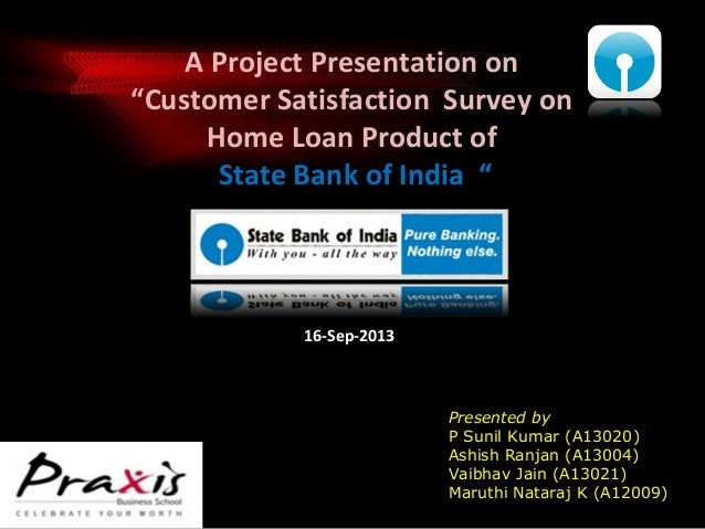 """A Project Presentation on """"Customer Satisfaction Survey on Home Loan Product of State Bank of India """"  16-Sep-2013  Presen..."""
