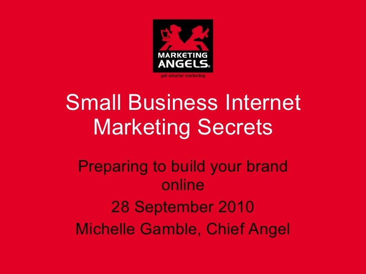 Small Business Internet Marketing Secrets Preparing to build your brand online 28 September 2010 Michelle Gamble, Chief An...