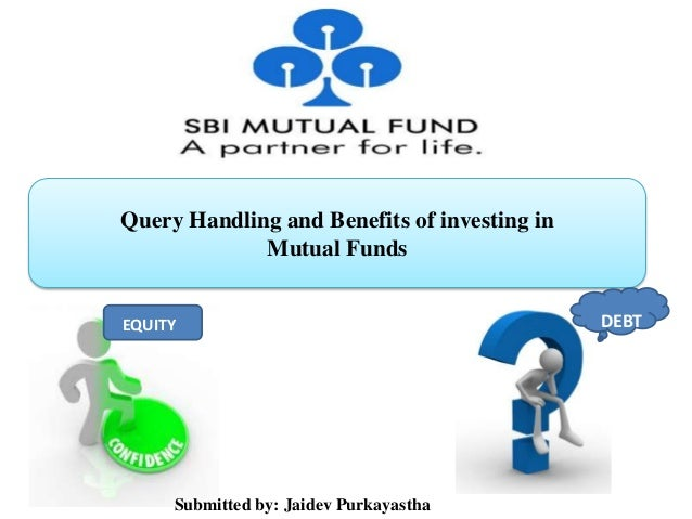 Query Handling and Benefits of investing in Mutual Funds EQUITY DEBT Submitted by: Jaidev Purkayastha