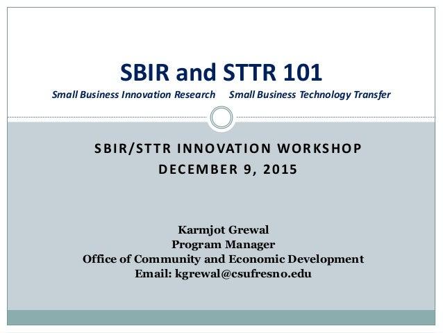 SBIR/STTR INNOVATION WORKSHOP DECEMBER 9, 2015 SBIR and STTR 101 Small Business Innovation Research Small Business Technol...