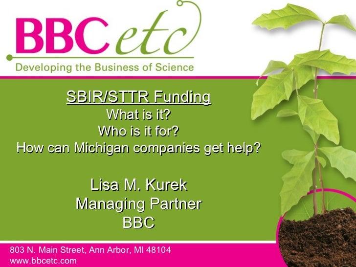 SBIR/STTR Funding What is it? Who is it for? How can Michigan companies get help? Lisa M. Kurek Managing Partner BBC 803 N...