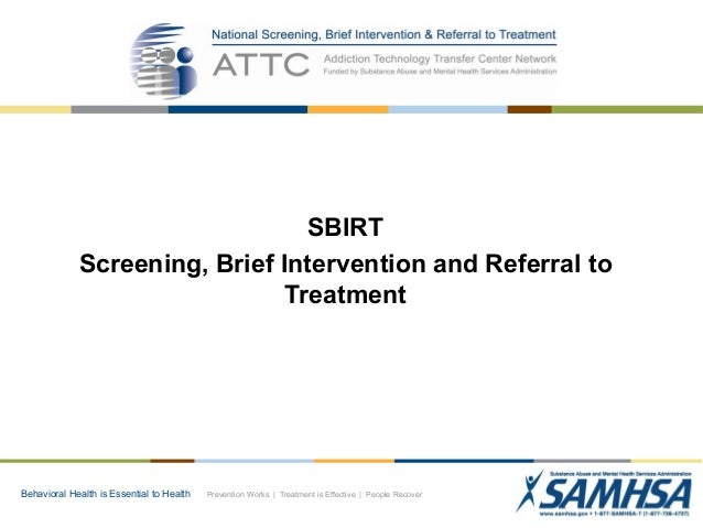 SBIRT Screening, Brief Intervention and Referral to Treatment  Behavioral Health is Essential to Health  Prevention Works ...