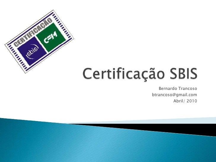 Certificação SBIS<br />Bernardo Trancoso<br />btrancoso@gmail.com<br />Abril/ 2010<br />