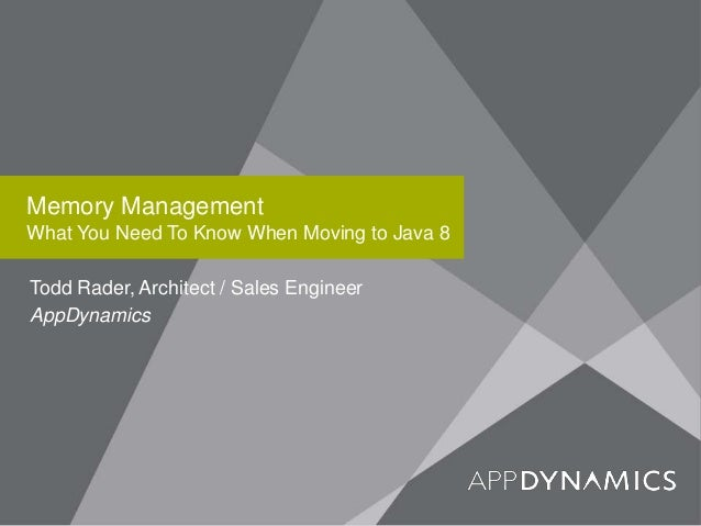 Memory Management What You Need To Know When Moving to Java 8 Todd Rader, Architect / Sales Engineer AppDynamics