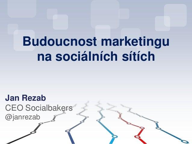 Budoucnost marketingu na sociálních sítích Jan Rezab CEO Socialbakers @janrezab