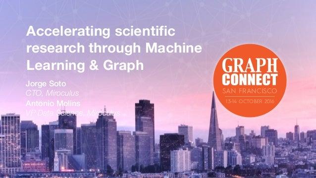 Accelerating scientific research through Machine Learning & Graph Jorge Soto CTO, Miroculus Antonio Molins VP Data Science,...