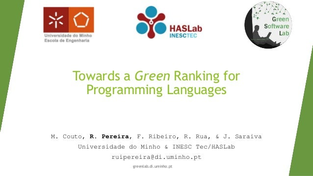 Towards a Green Ranking for Programming Languages M. Couto, R. Pereira, F. Ribeiro, R. Rua, & J. Saraiva Universidade do M...