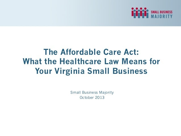 The Affordable Care Act: What the Healthcare Law Means for Your Virginia Small Business Small Business Majority October 20...