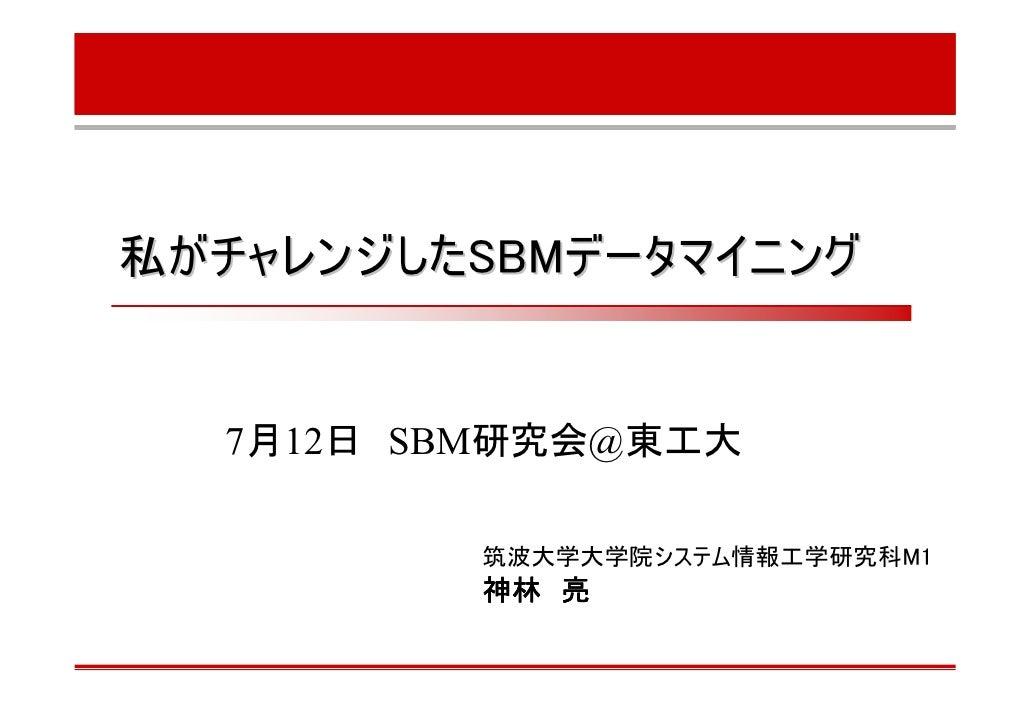 私がチャレンジしたSBMデータマイニング     7月12日 SBM研究会@東工大           筑波大学大学院システム情報工学研究科M1          神林 亮