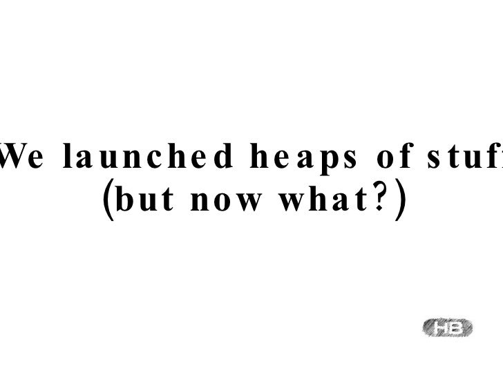 We launched heaps of stuff (but now what?)