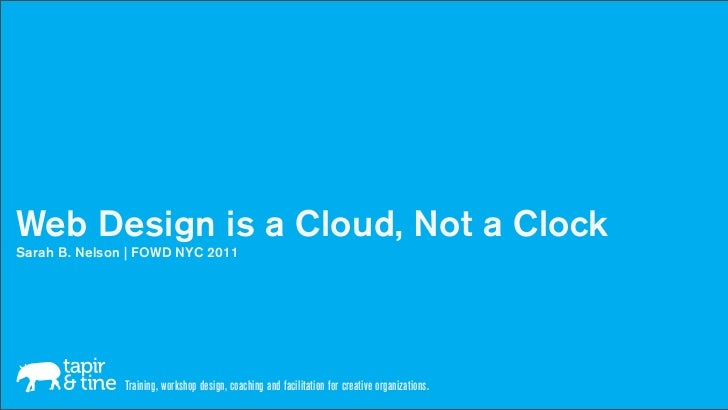 Web Design is a Cloud, Not a ClockSarah B. Nelson | FOWD NYC 2011               Training, workshop design, coaching and fa...