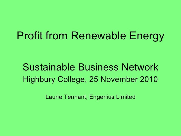 Profit from Renewable Energy Sustainable Business Network Highbury College, 25 November 2010 Laurie Tennant, Engenius Limi...