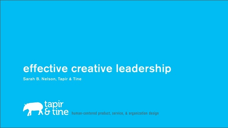 effective creative leadershipSarah B. Nelson, Tapir & Tine                        human-centered product, service, & organ...