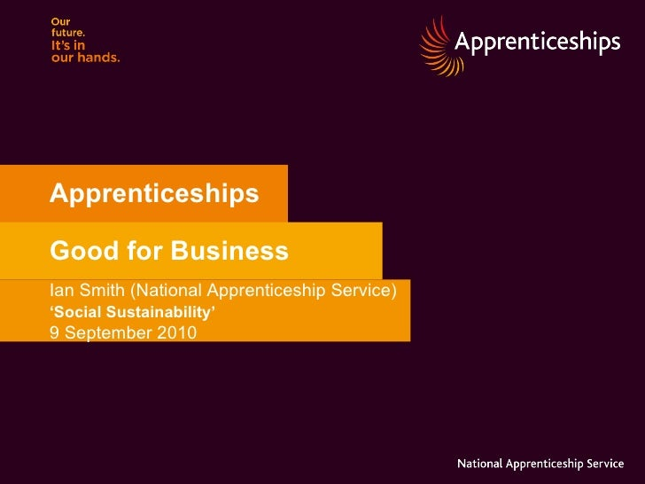 Apprenticeships Good for Business Ian Smith (National Apprenticeship Service) ' Social Sustainability'   9 September 2010