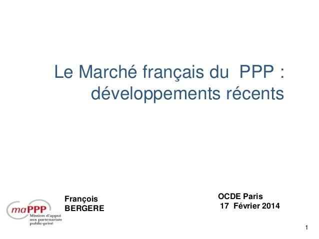Le Marché français du PPP : développements récents  François BERGERE  OCDE Paris 17 Février 2014 1