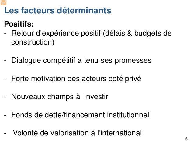 Les facteurs déterminants Positifs: - Retour d'expérience positif (délais & budgets de construction) - Dialogue compétitif...