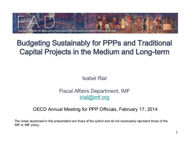 Budgeting Sustainably for PPPs and Traditional Capital Projects in the Medium and Long-term Isabel Rial Fiscal Affairs Dep...