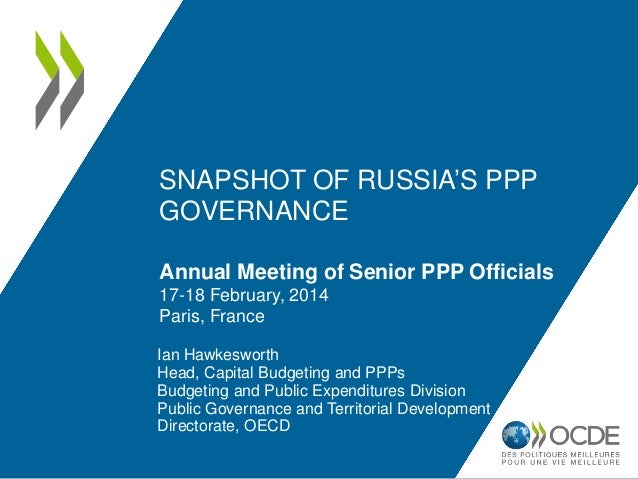 SNAPSHOT OF RUSSIA'S PPP GOVERNANCE Annual Meeting of Senior PPP Officials 17-18 February, 2014 Paris, France Ian Hawkeswo...