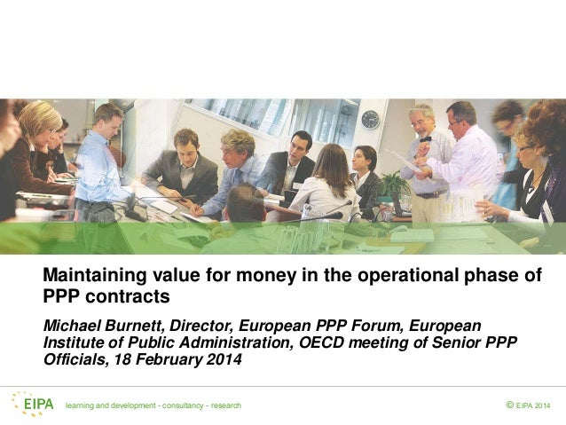 Maintaining value for money in the operational phase of PPP contracts Michael Burnett, Director, European PPP Forum, Europ...