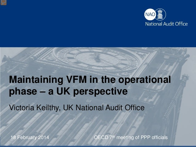 Maintaining VFM in the operational phase – a UK perspective Victoria Keilthy, UK National Audit Office  18 February 2014 V...