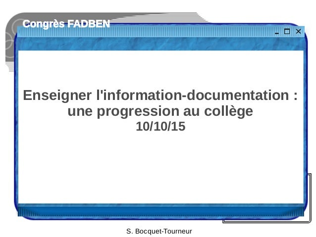 Congrès FADBEN Enseigner l'information-documentation : une progression au collège 10/10/15 S. Bocquet-Tourneur