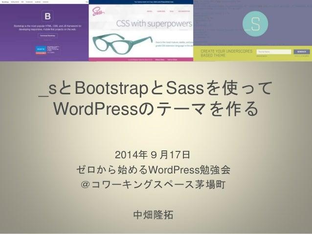 _sとBootstrapとSassを使って  WordPressのテーマを作る  2014年9月17日  ゼロから始めるWordPress勉強会  @コワーキングスペース茅場町  中畑隆拓
