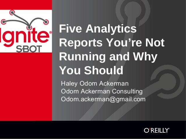 Five Analytics Reports You're Not Running and Why You Should Haley Odom Ackerman Odom Ackerman Consulting Odom.ackerman@gm...