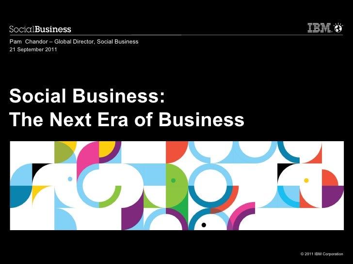 Pam Chandor – Global Director, Social Business21 September 2011Social Business:The Next Era of Business                   ...