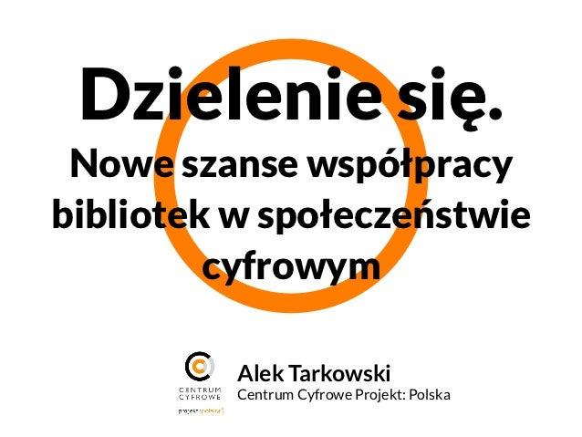 Dzielenie się. Nowe szanse współpracybibliotek w społeczeństwie         cyfrowym          Alek Tarkowski          Centrum...