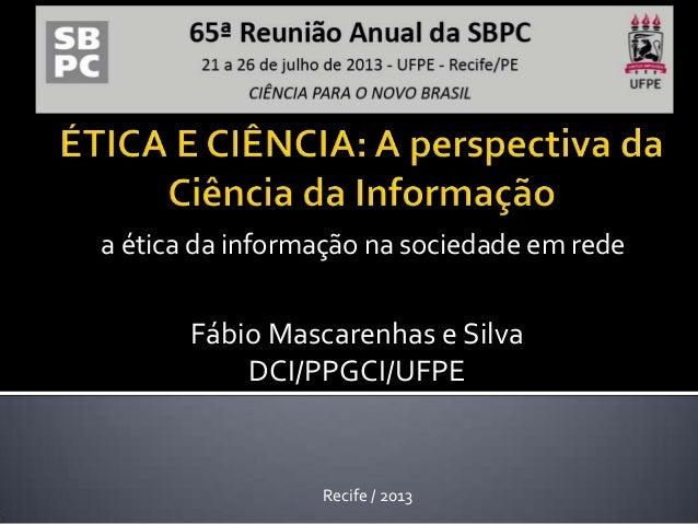 a ética da informação na sociedade em rede Recife / 2013 Fábio Mascarenhas e Silva DCI/PPGCI/UFPE