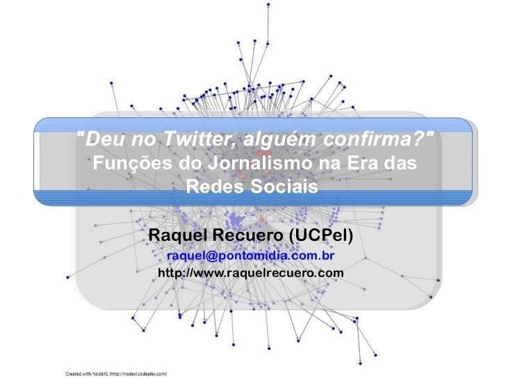 """Raquel Recuero (UCPel) [email_address] http://www.raquelrecuero.com """"Deu no Twitter, alguém confirma?"""" Funções d..."""