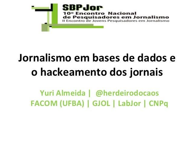 Jornalismo em bases de dados e   o hackeamento dos jornais    Yuri Almeida   @herdeirodocaos  FACOM (UFBA)   GJOL   LabJor...
