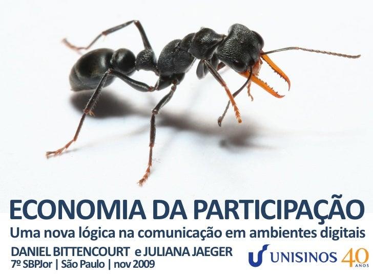 ECONOMIA DA PARTICIPAÇÃO Uma nova lógica na comunicação em ambientes digitais DANIEL BITTENCOURT e JULIANA JAEGER 7º SBPJo...
