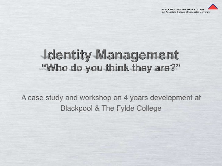 """BLACKPOOL AND THE FYLDE COLLEGE<br />An Associate College of Lancaster University<br />Identity Management<br />""""Who do yo..."""