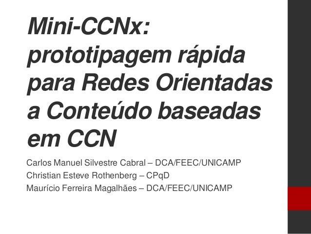 Mini-CCNx:prototipagem rápidapara Redes Orientadasa Conteúdo baseadasem CCNCarlos Manuel Silvestre Cabral – DCA/FEEC/UNICA...