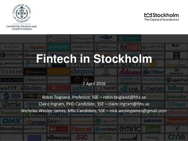 Fintech in Stockholm 7 April 2016 Robin Teigland, Professor, SSE – robin.teigland@hhs.se Claire Ingram, PHD Candidate, SSE...
