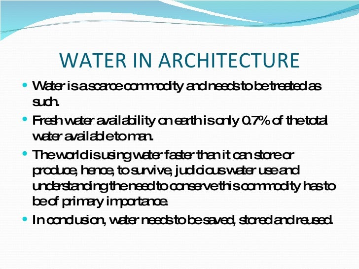 WATER IN ARCHITECTURE <ul><li>Water is a scarce commodity and needs to be treated as such. </li></ul><ul><li>Fresh water a...
