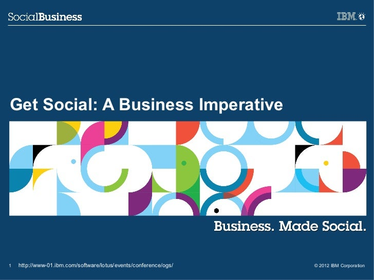 Get Social: A Business Imperative1   http://www-01.ibm.com/software/lotus/events/conference/ogs/   © 2012 IBM Corporation